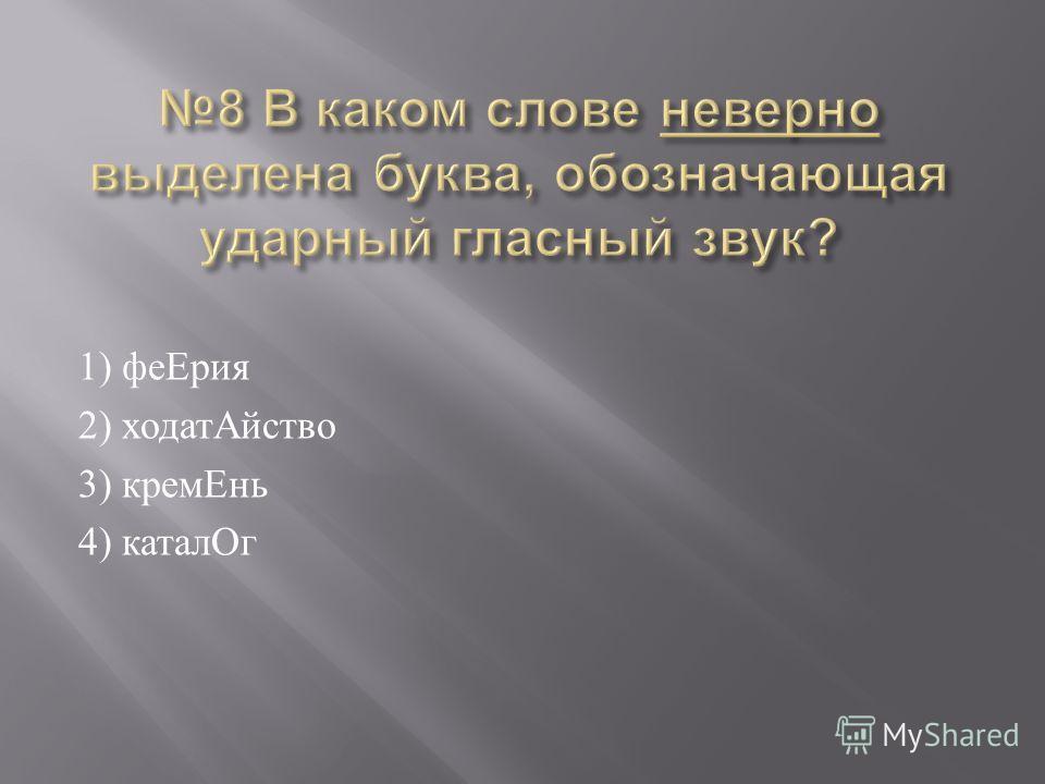 1) феЕрия 2) ходатАйство 3) кремЕнь 4) каталОг