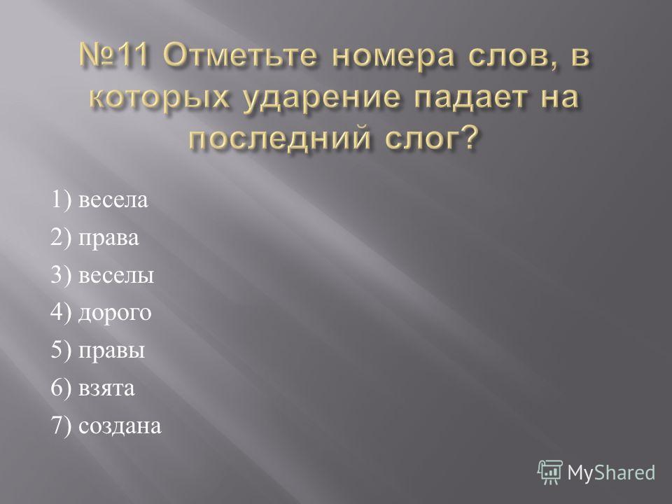 1) весела 2) права 3) веселы 4) дорого 5) правы 6) взята 7) создана