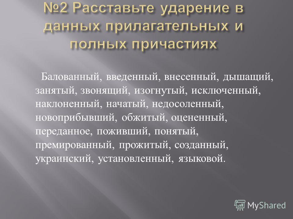Балованный, введенный, внесенный, дышащий, занятый, звонящий, изогнутый, исключенный, наклоненный, начатый, недосоленный, новоприбывший, обжитый, оцененный, переданное, поживший, понятый, премированный, прожитый, созданный, украинский, установленный,