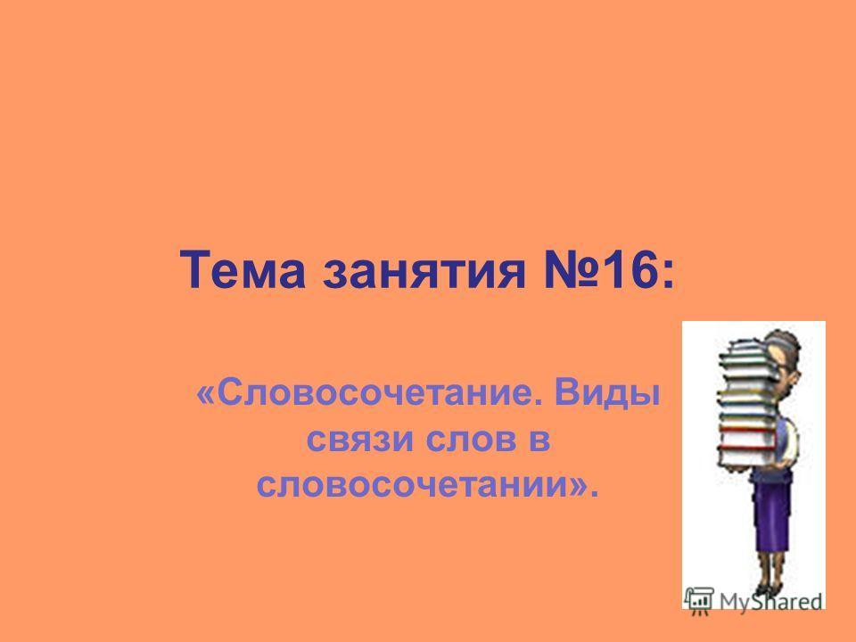 Тема занятия 16: «Словосочетание. Виды связи слов в словосочетании».