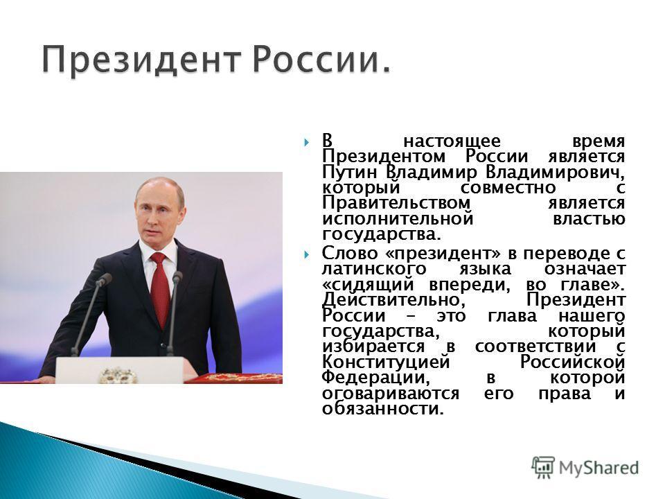 В настоящее время Президентом России является Путин Владимир Владимирович, который совместно с Правительством является исполнительной властью государства. Слово «президент» в переводе с латинского языка означает «сидящий впереди, во главе». Действите