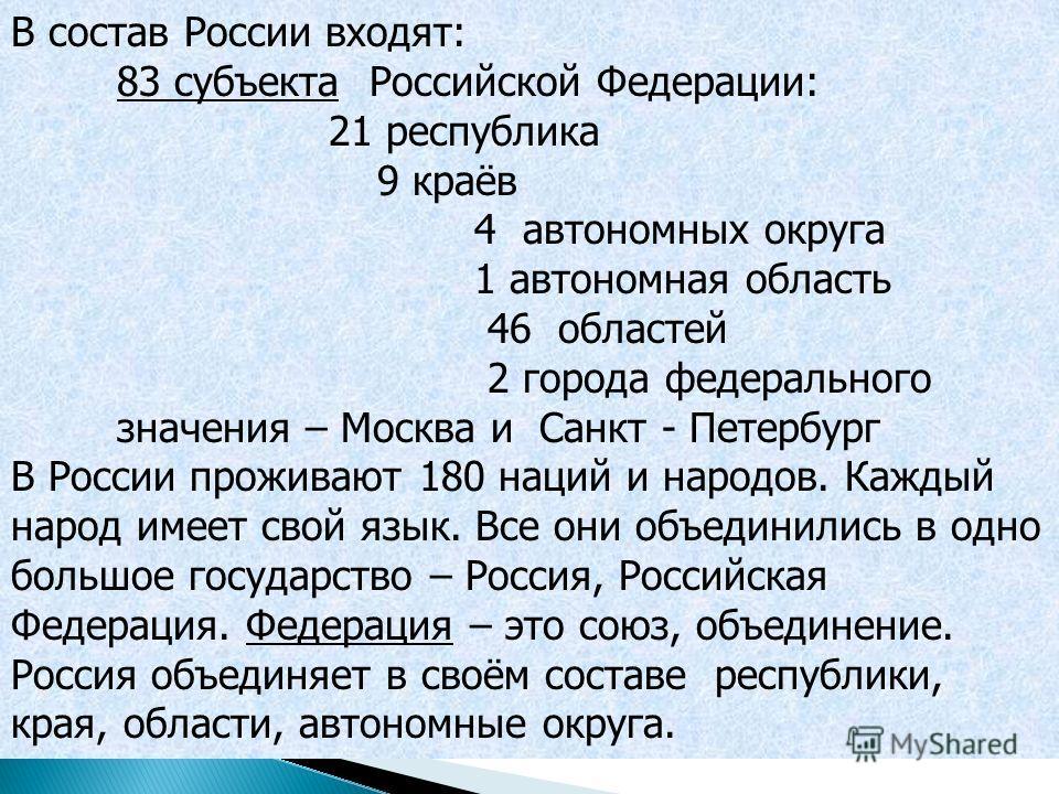 В состав России входят: 83 субъекта Российской Федерации: 21 республика 9 краёв 4 автономных округа 1 автономная область 46 областей 2 города федерального значения – Москва и Санкт - Петербург В России проживают 180 наций и народов. Каждый народ имее