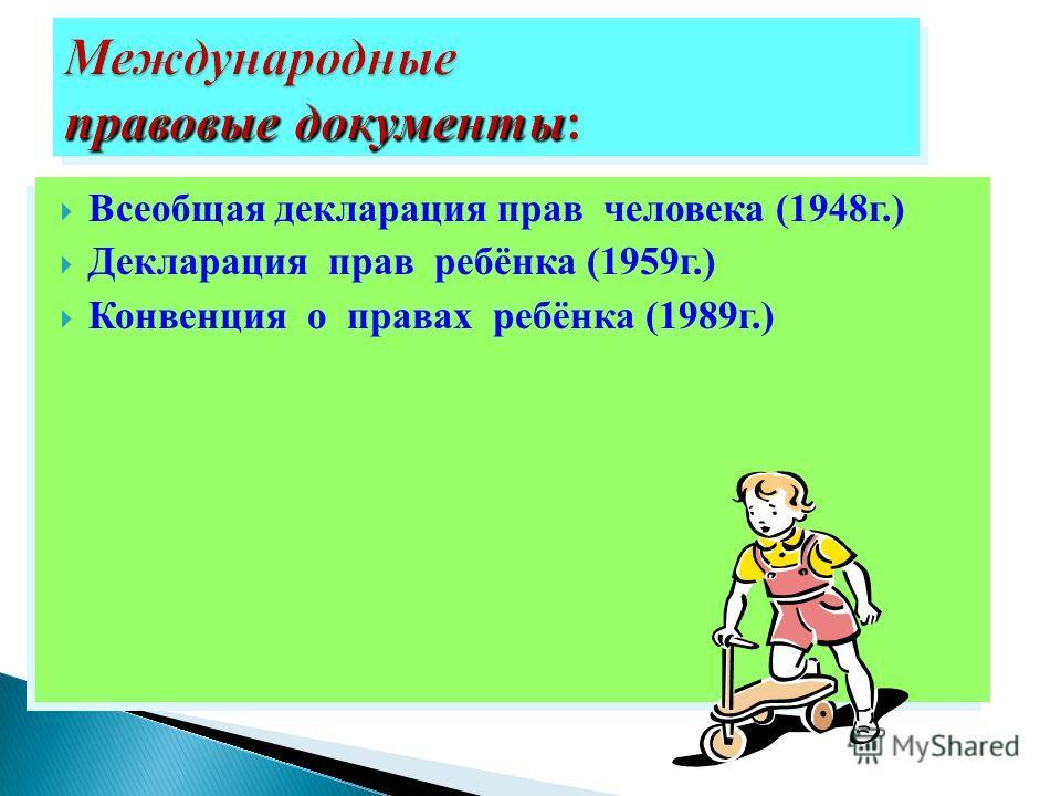 Всеобщая декларация прав человека (1948г.) Декларация прав ребёнка (1959г.) Конвенция о правах ребёнка (1989г.) Всеобщая декларация прав человека (1948г.) Декларация прав ребёнка (1959г.) Конвенция о правах ребёнка (1989г.)