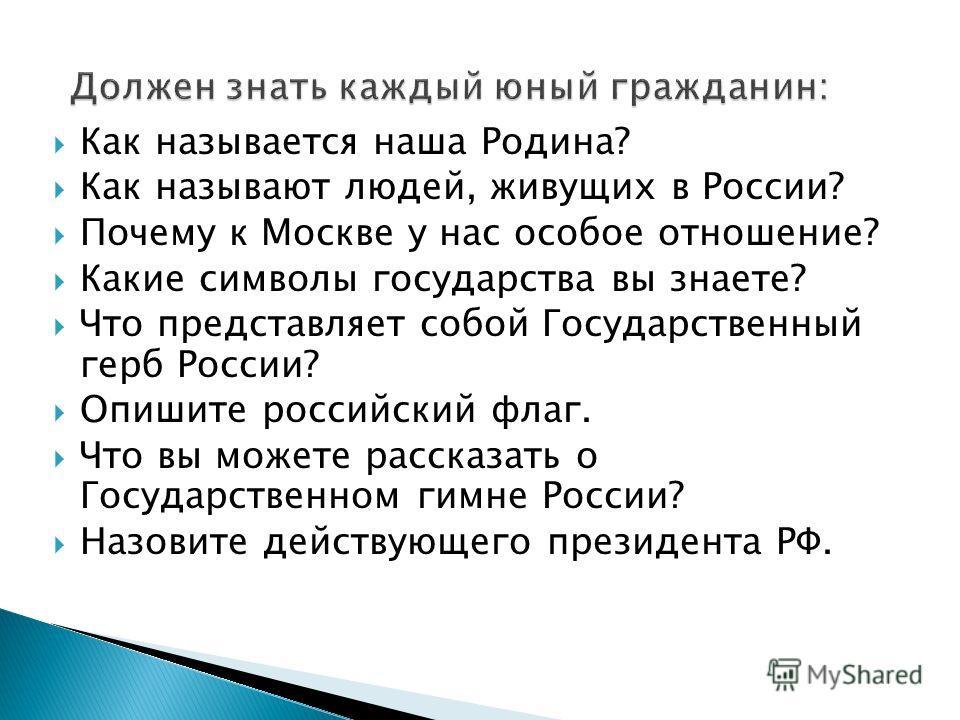 Как называется наша Родина? Как называют людей, живущих в России? Почему к Москве у нас особое отношение? Какие символы государства вы знаете? Что представляет собой Государственный герб России? Опишите российский флаг. Что вы можете рассказать о Гос