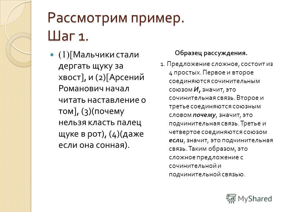 Рассмотрим пример. Шаг 1. (1)[ Мальчики стали дергать щуку за хвост ], и (2) [ Арсений Романович начал читать наставление о том ], (3)( почему нельзя класть палец щуке в рот ), (4)( даже если она сонная ). Образец рассуждения. 1. Предложение сложное,