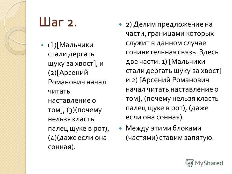 Шаг 2. ( 1)[ Мальчики стали дергать щуку за хвост ], и (2) [ Арсений Романович начал читать наставление о том ], (3)( почему нельзя класть палец щуке в рот ), (4)( даже если она сонная ). 2) Делим предложение на части, границами которых служит в данн