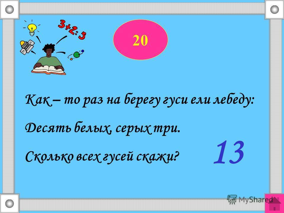 20 Как – то раз на берегу гуси ели лебеду: Десять белых, серых три. Сколько всех гусей скажи? 13