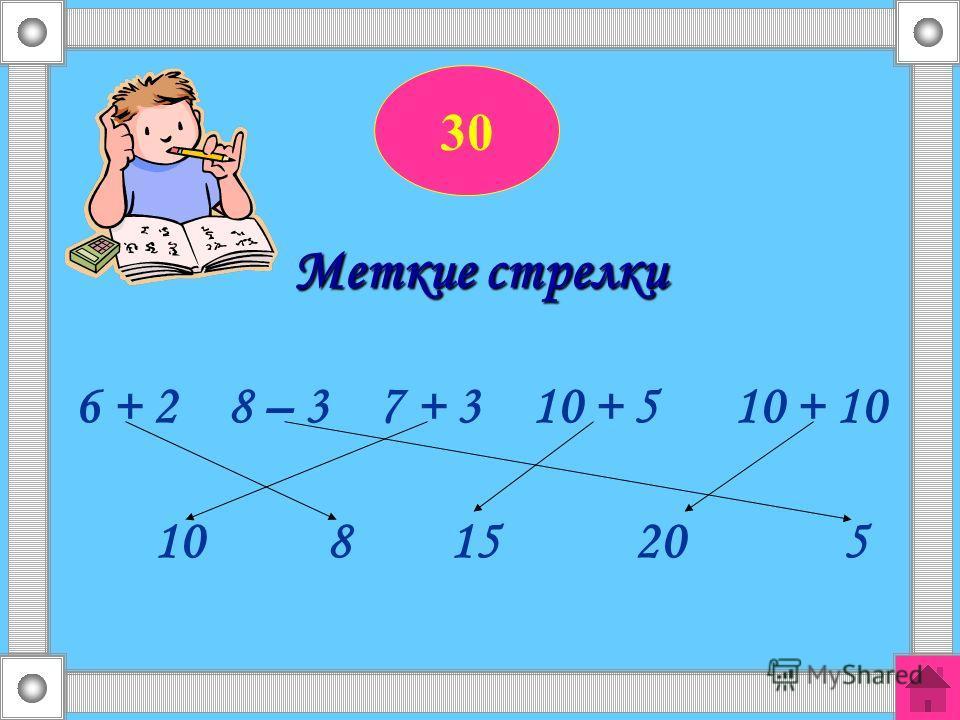 30 Меткие стрелки 6 + 2 8 – 3 7 + 3 10 + 5 10 + 10 10 8 15 20 5
