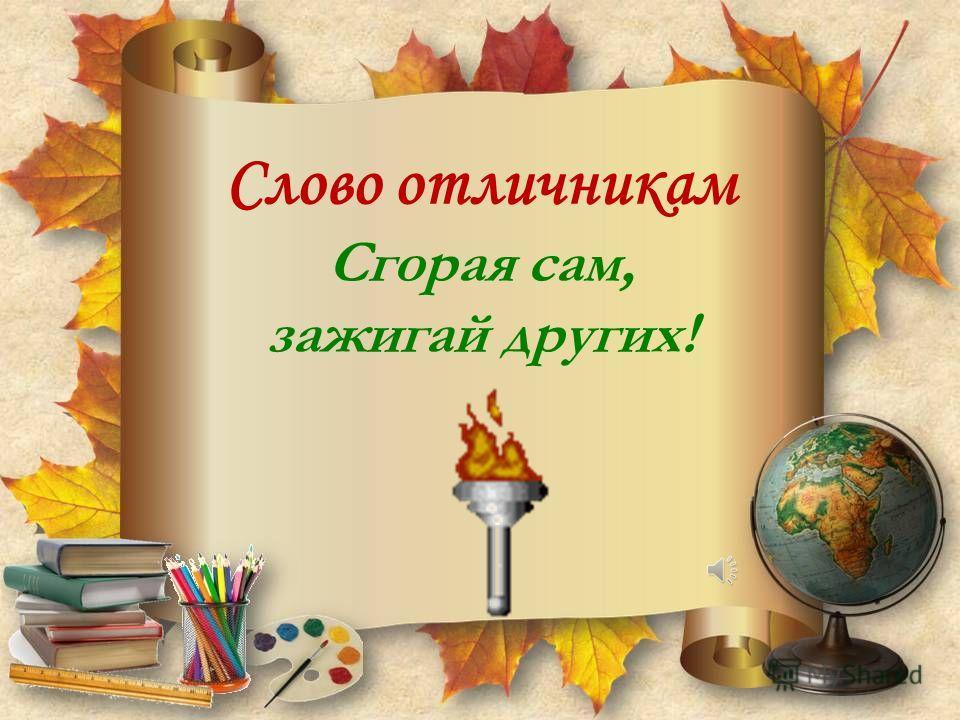 Слово отличникам Сгорая сам, зажигай других!