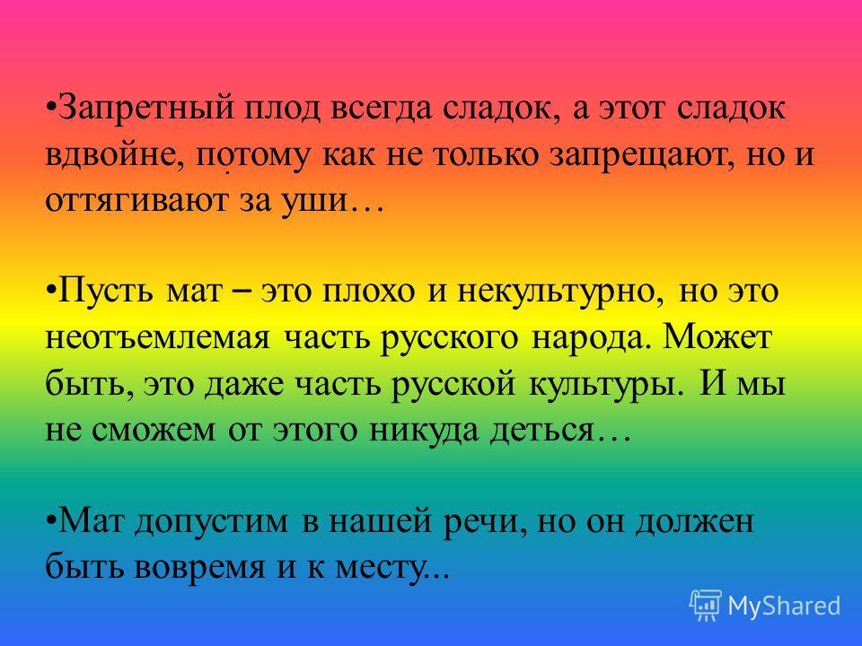 . Запретный плод всегда сладок, а этот сладок вдвойне, потому как не только запрещают, но и оттягивают за уши… Пусть мат – это плохо и некультурно, но это неотъемлемая часть русского народа. Может быть, это даже часть русской культуры. И мы не сможем