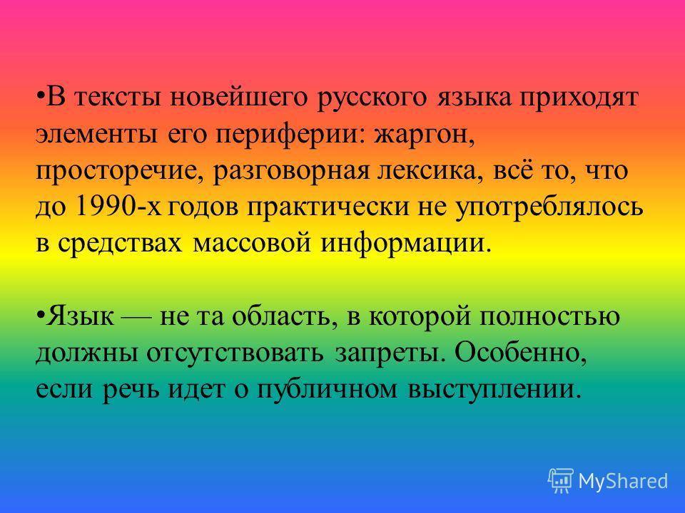 В тексты новейшего русского языка приходят элементы его периферии: жаргон, просторечие, разговорная лексика, всё то, что до 1990-х годов практически не употреблялось в средствах массовой информации. Язык не та область, в которой полностью должны отсу