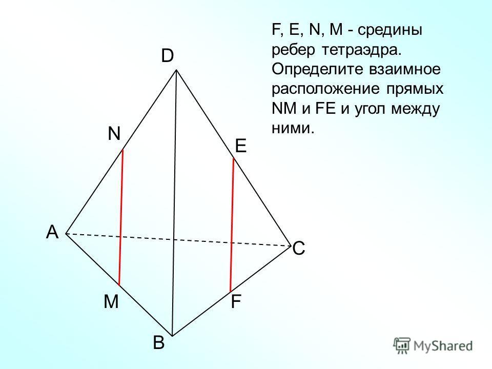 А В С D N M E F F, Е, N, M - средины ребер тетраэдра. Определите взаимное расположение прямых NM и FЕ и угол между ними.