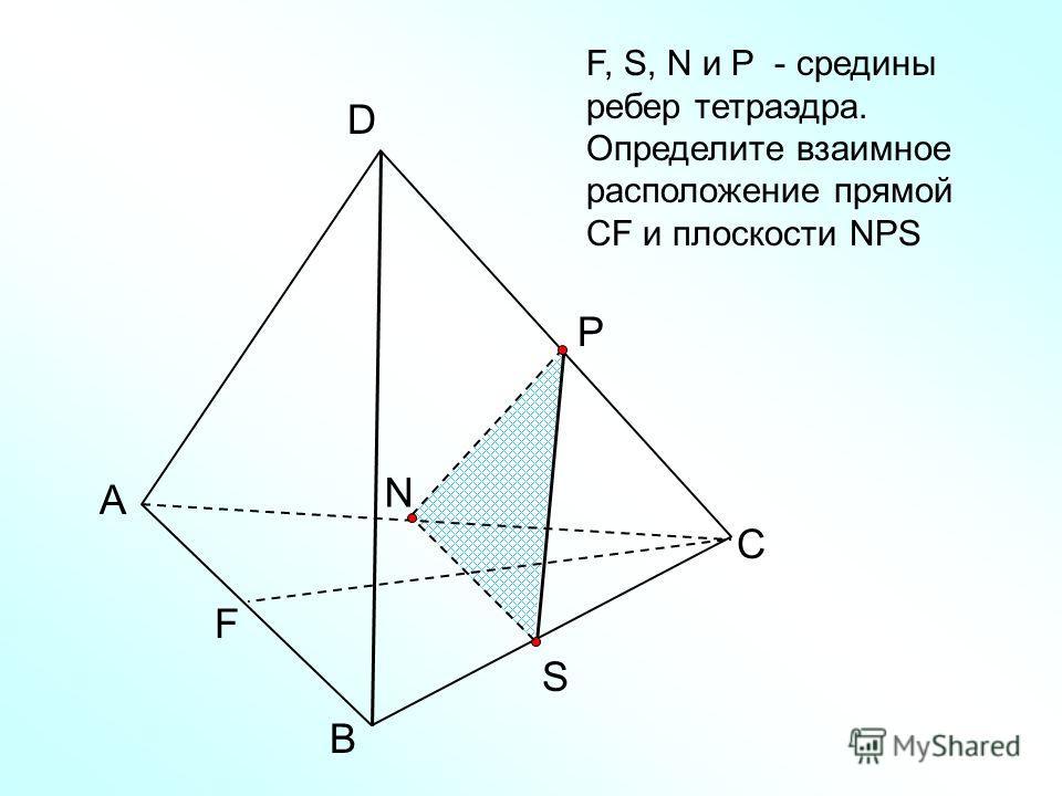 А В С D N F, S, N и Р - средины ребер тетраэдра. Определите взаимное расположение прямой CF и плоскости NPS Р S F
