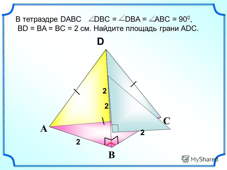 С А В S D В тетраэдре DABC DBC = DBA = ABC = 90 0, BD = BA = BC = 2 см. Найдите площадь грани ADC. 2 2 2 2 2