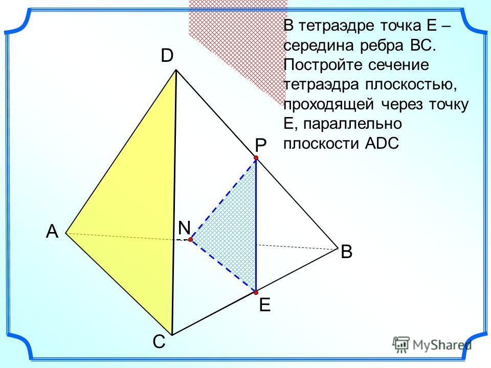А С В D В тетраэдре точка Е – середина ребра ВС. Постройте сечение тетраэдра плоскостью, проходящей через точку Е, параллельно плоскости АDC N Е Р