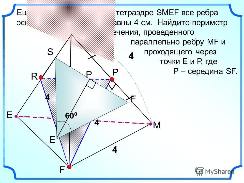 E F M S В тетраэдре SMEF все ребра равны 4 см. Найдите периметр сечения, проведенного параллельно ребру MF и проходящего через точки Е и Р, где Р – середина SF. P Еще один эскиз к задаче R 4 4 4 4 4 60 0 F P S E