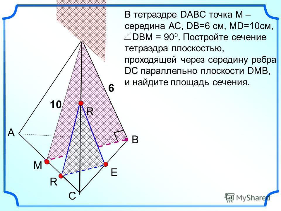 С А В D В тетраэдре DABC точка М – середина АС, DB=6 см, MD=10см, DBM = 90 0. Постройте сечение тетраэдра плоскостью, проходящей через середину ребра DC параллельно плоскости DMB, и найдите площадь сечения. M Е R R 6 10