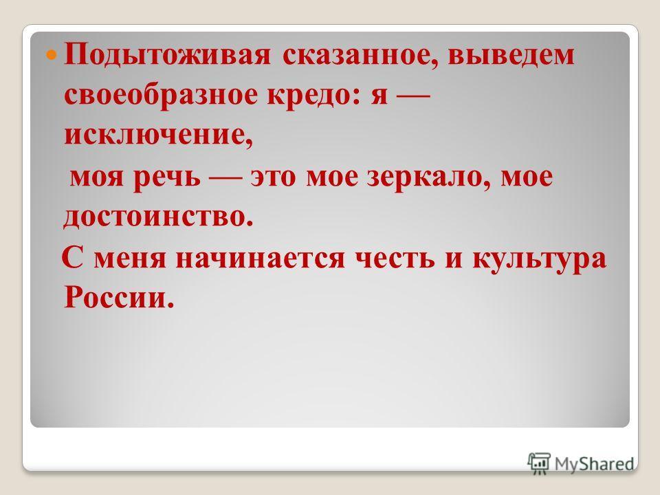 Подытоживая сказанное, выведем своеобразное кредо: я исключение, моя речь это мое зеркало, мое достоинство. С меня начинается честь и культура России.