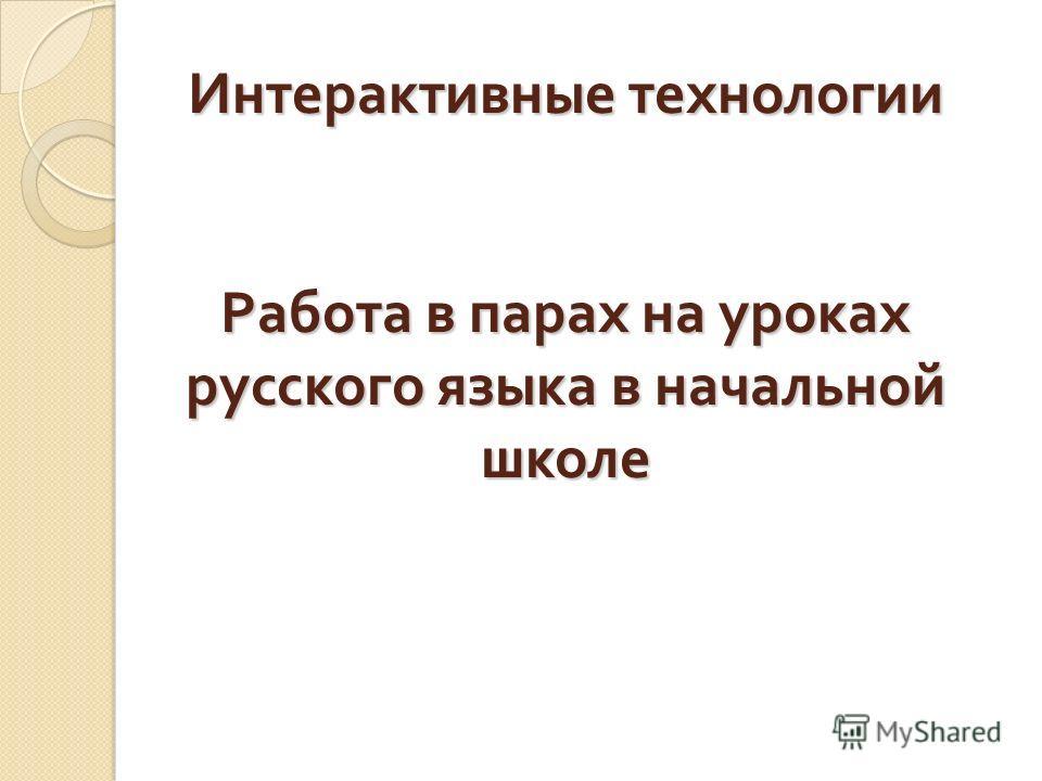 Интерактивные технологии Работа в парах на уроках русского языка в начальной школе