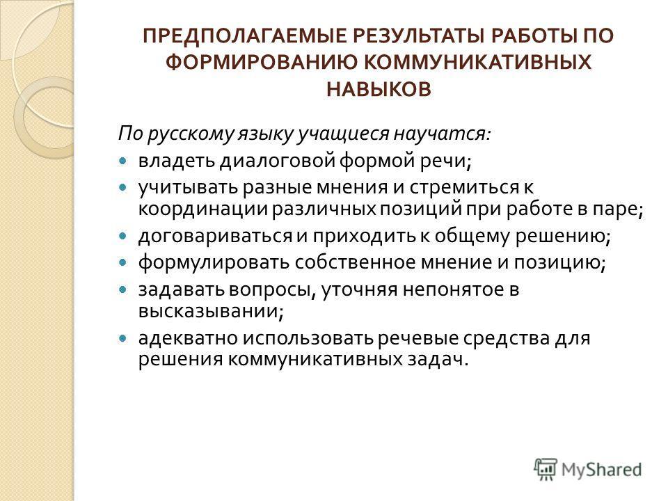 ПРЕДПОЛАГАЕМЫЕ РЕЗУЛЬТАТЫ РАБОТЫ ПО ФОРМИРОВАНИЮ КОММУНИКАТИВНЫХ НАВЫКОВ По русскому языку учащиеся научатся : владеть диалоговой формой речи ; учитывать разные мнения и стремиться к координации различных позиций при работе в паре ; договариваться и