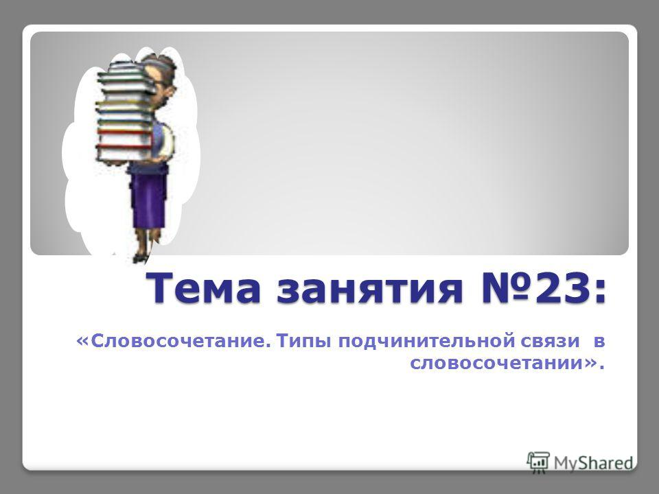 Тема занятия 23: «Словосочетание. Типы подчинительной связи в словосочетании».