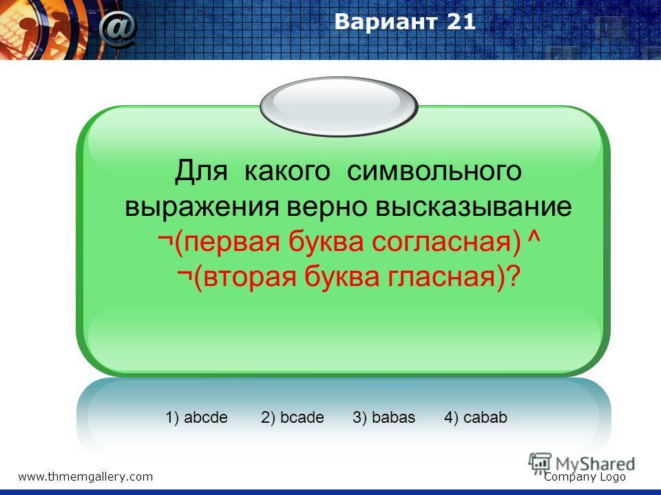 www.thmemgallery.comCompany Logo Вариант 21 Для какого символьного выражения верно высказывание ¬(первая буква согласная) ^ ¬(вторая буква гласная)? 1) abcde 2) bcade 3) babas 4) cabab