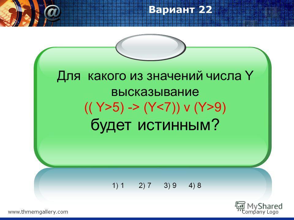 www.thmemgallery.comCompany Logo Вариант 22 Для какого из значений числа Y высказывание (( Y>5) -> (Y 9) будет истинным? 1) 1 2) 7 3) 9 4) 8