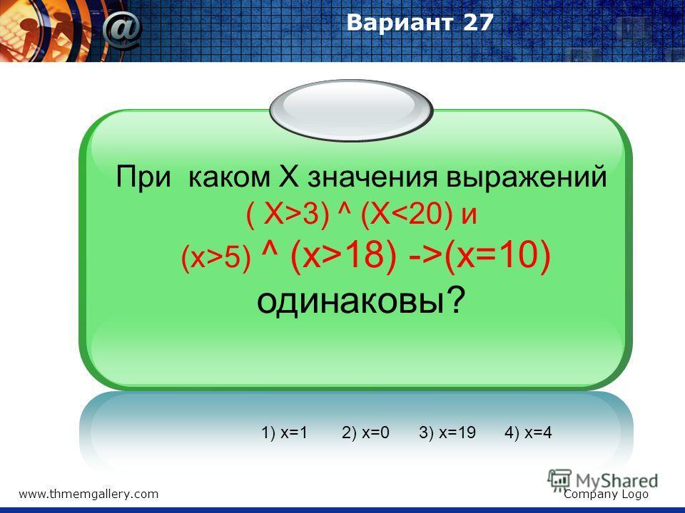 www.thmemgallery.comCompany Logo Вариант 27 При каком Х значения выражений ( X>3) ^ (X5) ^ (x>18) ->(x=10) одинаковы? 1) x=1 2) x=0 3) x=19 4) x=4
