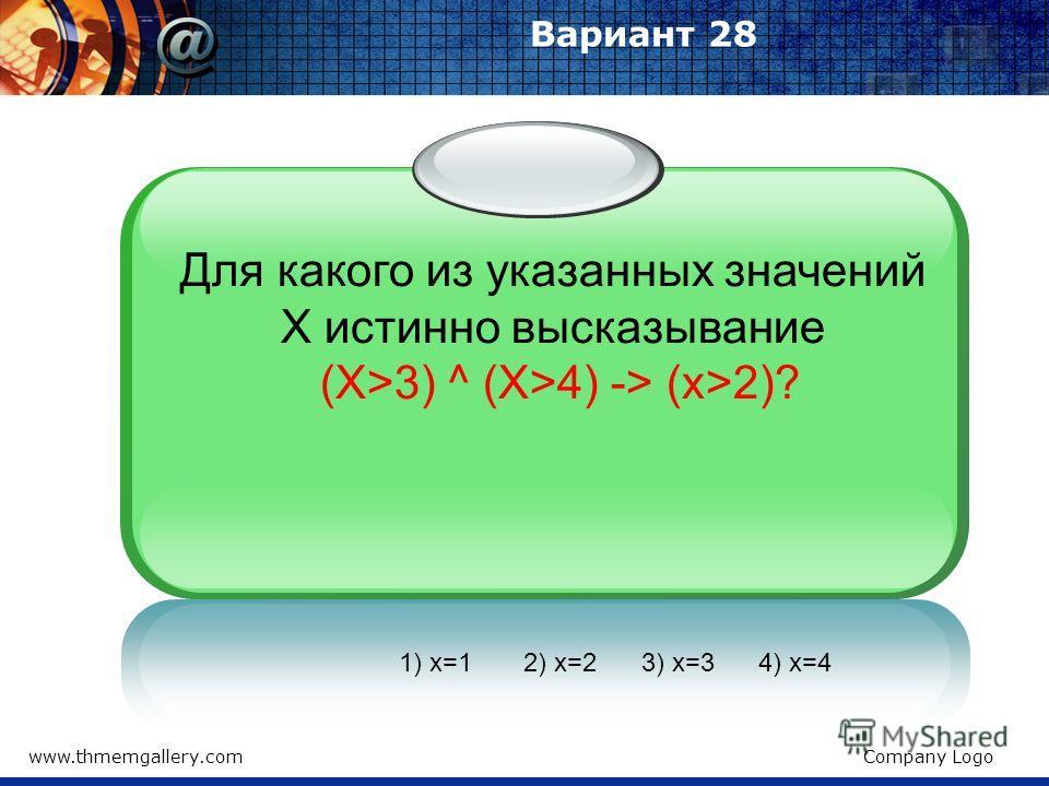 www.thmemgallery.comCompany Logo Вариант 28 1) x=1 2) x=2 3) x=3 4) x=4 Для какого из указанных значений X истинно высказывание (X>3) ^ (X>4) -> (x>2)?