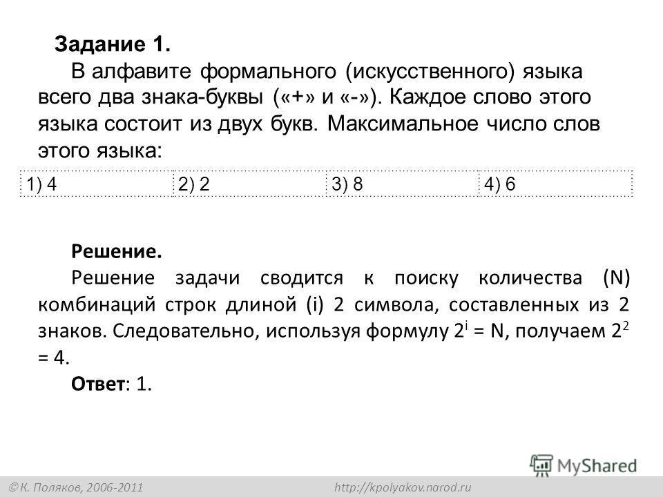 К. Поляков, 2006-2011 http://kpolyakov.narod.ru 1) 42) 23) 84) 6 Задание 1. В алфавите формального (искусственного) языка всего два знака-буквы ( « + » и « - » ). Каждое слово этого языка состоит из двух букв. Максимальное число слов этого языка: Реш