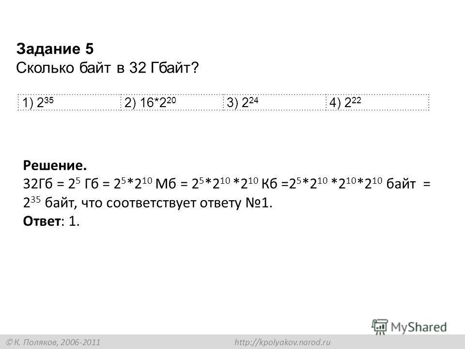 К. Поляков, 2006-2011 http://kpolyakov.narod.ru 1) 2 35 2) 16*2 20 3) 2 24 4) 2 22 Задание 5 Сколько байт в 32 Гбайт? Решение. 32Гб = 2 5 Гб = 2 5 *2 10 Мб = 2 5 *2 10 *2 10 Кб =2 5 *2 10 *2 10 *2 10 байт = 2 35 байт, что соответствует ответу 1. Отве