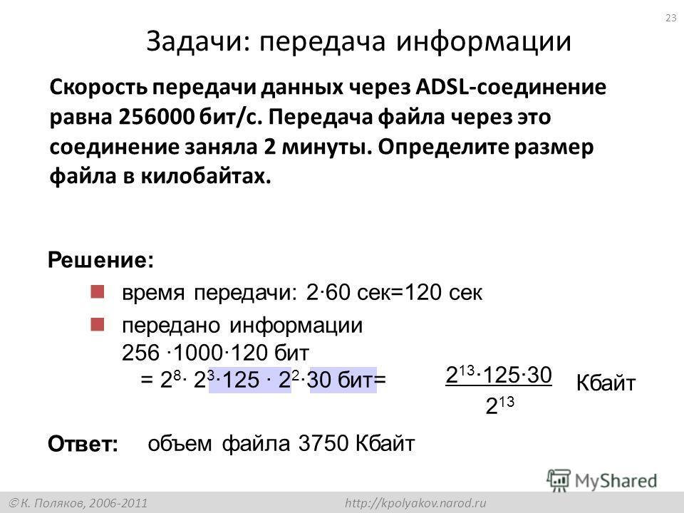 К. Поляков, 2006-2011 http://kpolyakov.narod.ru Задачи: передача информации Скорость передачи данных через ADSL-соединение равна 256000 бит/c. Передача файла через это соединение заняла 2 минуты. Определите размер файла в килобайтах. время передачи: