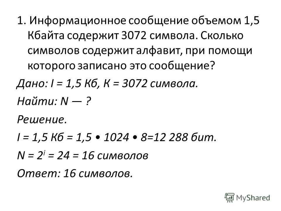 1. Информационное сообщение объемом 1,5 Кбайта содержит 3072 символа. Сколько символов содержит алфавит, при помощи которого записано это сообщение? Дано: I = 1,5 Кб, К = 3072 символа. Найти: N ? Решение. I = 1,5 Кб = 1,5 1024 8=12 288 бит. N = 2 i =