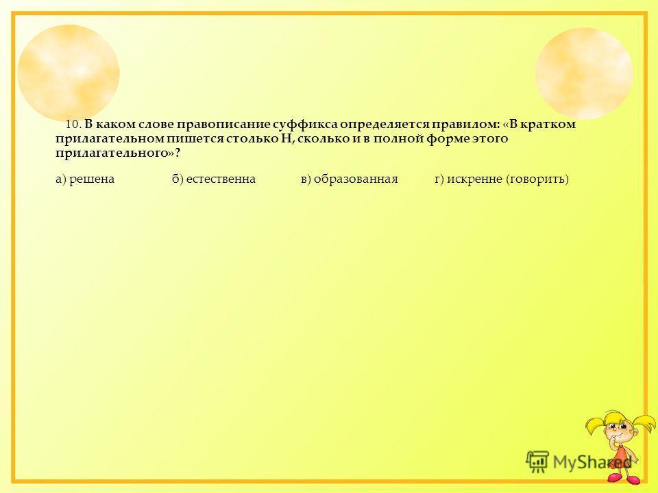 10. В каком слове правописание суффикса определяется правилом: «В кратком прилагательном пишется столько Н, сколько и в полной форме этого прилагательного»? а) решена б) естественна в) образованная г) искренне (говорить)