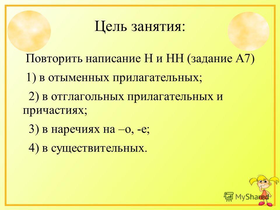 Цель занятия: Повторить написание Н и НН (задание А7) 1) в отыменных прилагательных; 2) в отглагольных прилагательных и причастиях; 3) в наречиях на –о, -е; 4) в существительных.