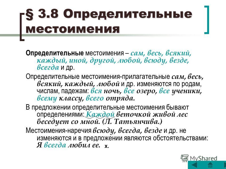 § 3.8 Определительные местоимения Определительные местоимения – сам, весь, всякий, каждый, иной, другой, любой, всюду, везде, всегда и др. Определительные местоимения-прилагательные сам, весь, всякий, каждый, любой и др. изменяются по родам, числам,