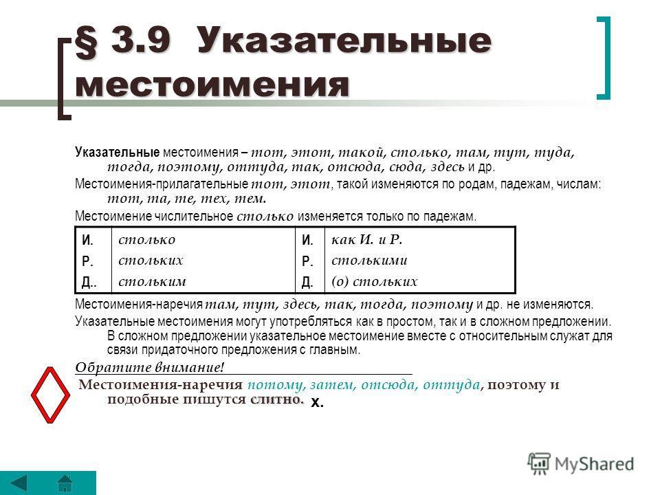 § 3.9 Указательные местоимения Указательные местоимения – тот, этот, такой, столько, там, тут, туда, тогда, поэтому, оттуда, так, отсюда, сюда, здесь и др. Местоимения-прилагательные тот, этот, такой изменяются по родам, падежам, числам: тот, та, те,
