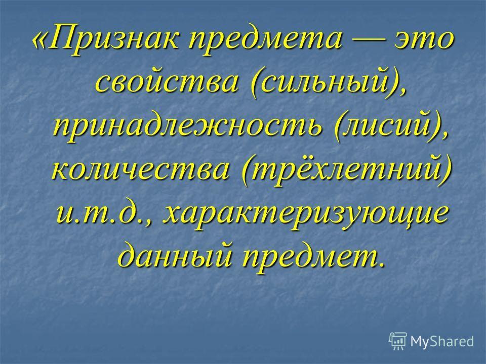 «Признак предмета это свойства (сильный), принадлежность (лисий), количества (трёхлетний) и.т.д., характеризующие данный предмет.