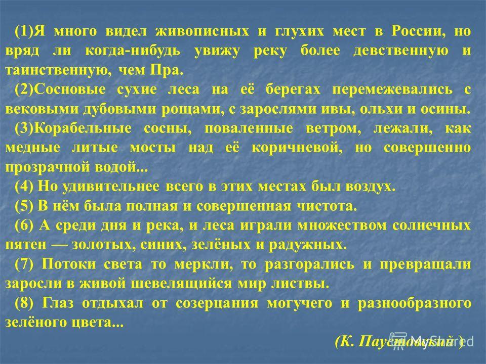 (1)Я много видел живописных и глухих мест в России, но вряд ли когда-нибудь увижу реку более девственную и таинственную, чем Пра. (2)Сосновые сухие леса на её берегах перемежевались с вековыми дубовыми рощами, с зарослями ивы, ольхи и осины. (3)Кораб