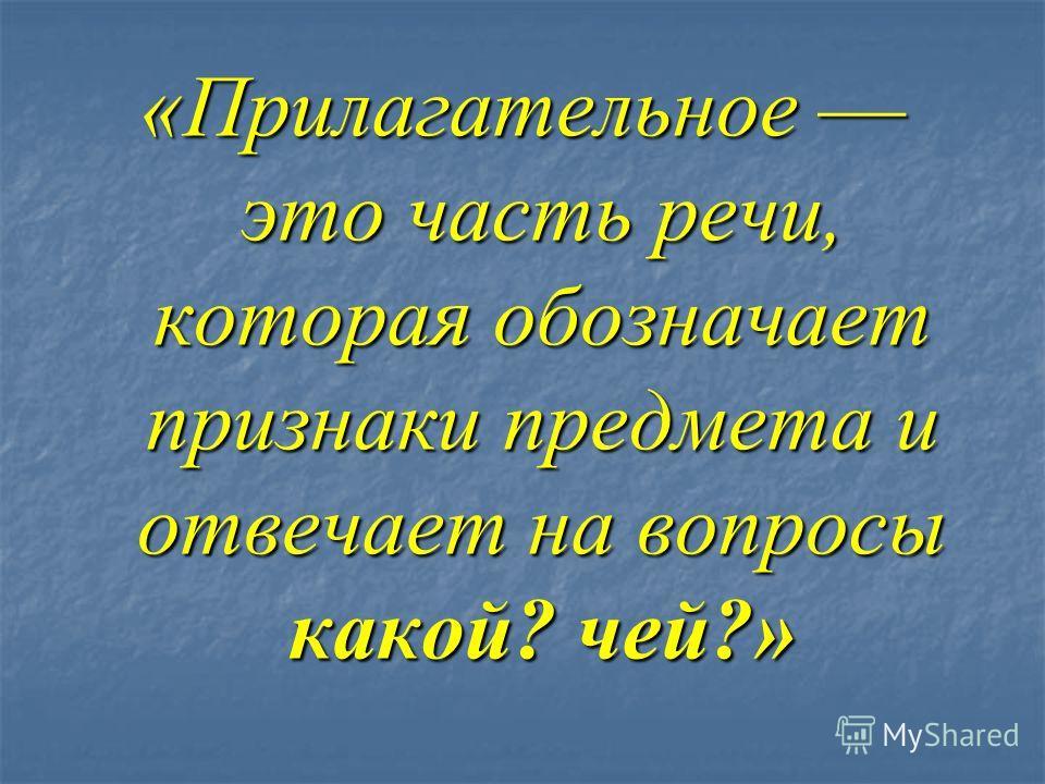 «Прилагательное это часть речи, которая обозначает признаки предмета и отвечает на вопросы какой? чей?»