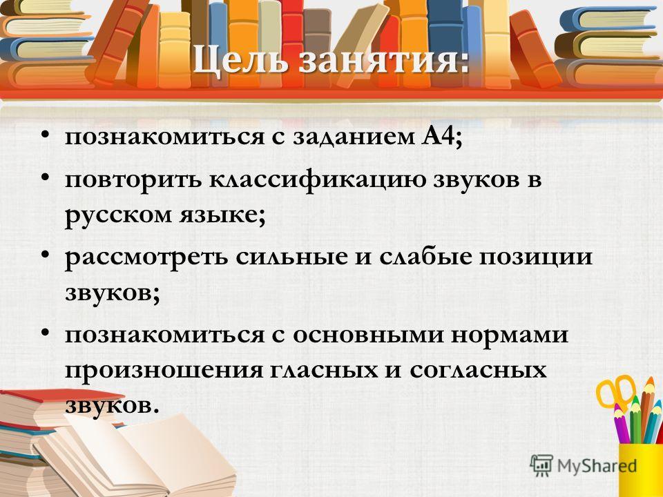 Цель занятия: познакомиться с заданием А4; повторить классификацию звуков в русском языке; рассмотреть сильные и слабые позиции звуков; познакомиться с основными нормами произношения гласных и согласных звуков.