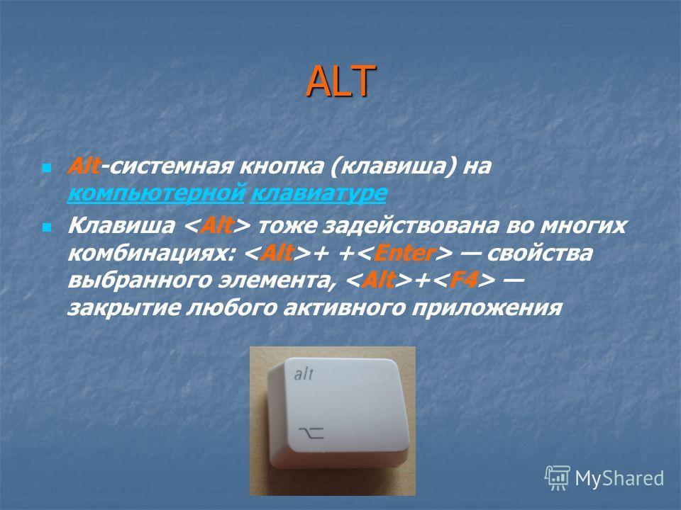 ALT Alt-системная кнопка (клавиша) на компьютерной клавиатуре компьютернойклавиатуре Клавиша тоже задействована во многих комбинациях: + + свойства выбранного элемента, + закрытие любого активного приложения