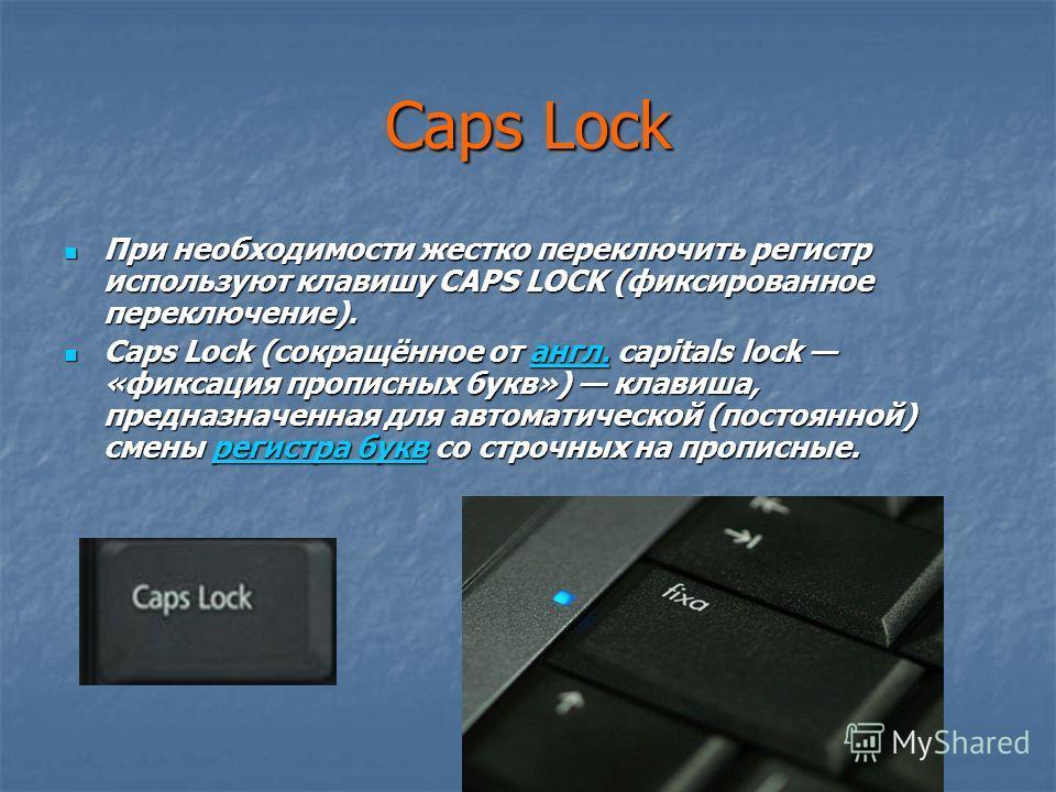 Caps Lock При необходимости жестко переключить регистр используют клавишу CAPS LOCK (фиксированное переключение). При необходимости жестко переключить регистр используют клавишу CAPS LOCK (фиксированное переключение). Caps Lock (сокращённое от англ.