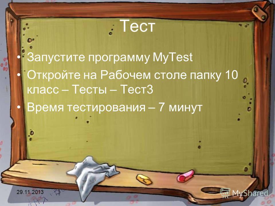 29.11.20133 Тест Запустите программу MyTest Откройте на Рабочем столе папку 10 класс – Тесты – Тест3 Время тестирования – 7 минут