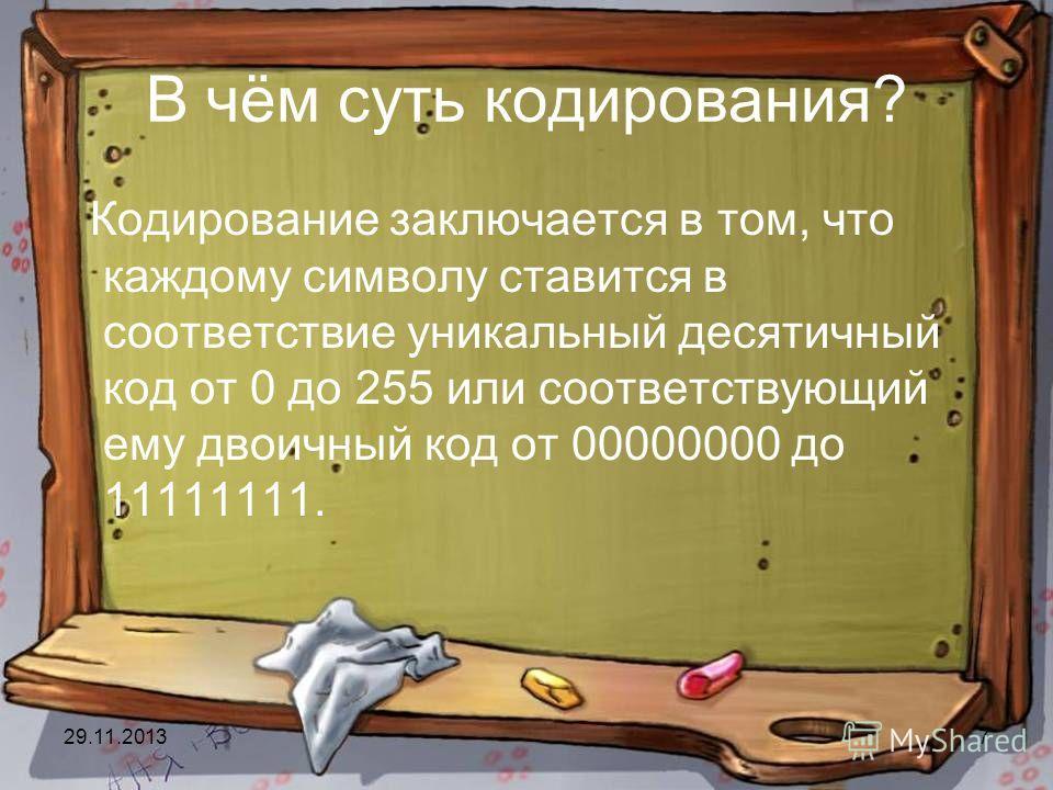 29.11.20137 В чём суть кодирования? Кодирование заключается в том, что каждому символу ставится в соответствие уникальный десятичный код от 0 до 255 или соответствующий ему двоичный код от 00000000 до 11111111.