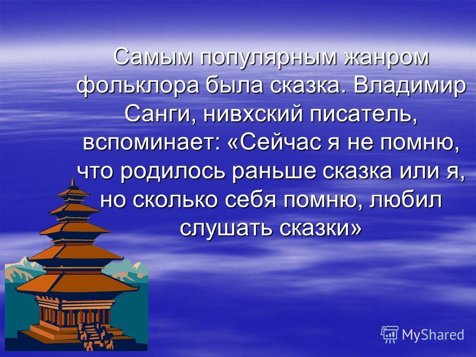 Самым популярным жанром фольклора была сказка. Владимир Санги, нивхский писатель, вспоминает: «Сейчас я не помню, что родилось раньше сказка или я, но сколько себя помню, любил слушать сказки»