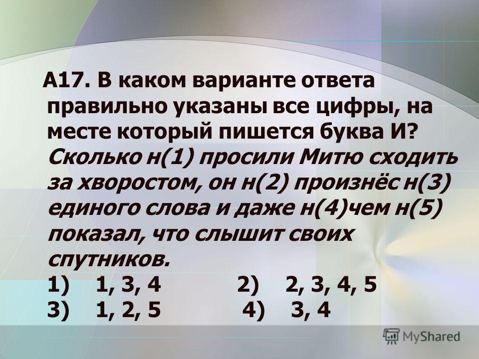 А17. В каком варианте ответа правильно указаны все цифры, на месте который пишется буква И? Сколько н(1) просили Митю сходить за хворостом, он н(2) произнёс н(3) единого слова и даже н(4)чем н(5) показал, что слышит своих спутников. 1) 1, 3, 4 2) 2,