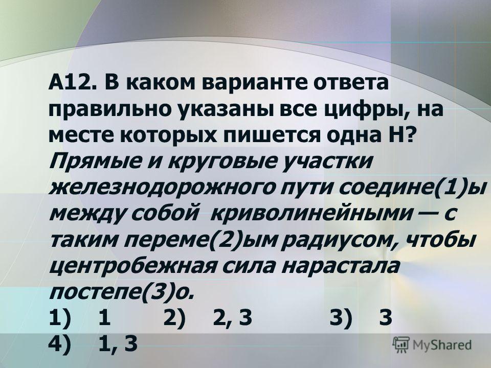 А12. В каком варианте ответа правильно указаны все цифры, на месте которых пишется одна Н? Прямые и круговые участки железнодорожного пути соедине(1)ы между собой криволинейными с таким переме(2)ым радиусом, чтобы центробежная сила нарастала постепе(
