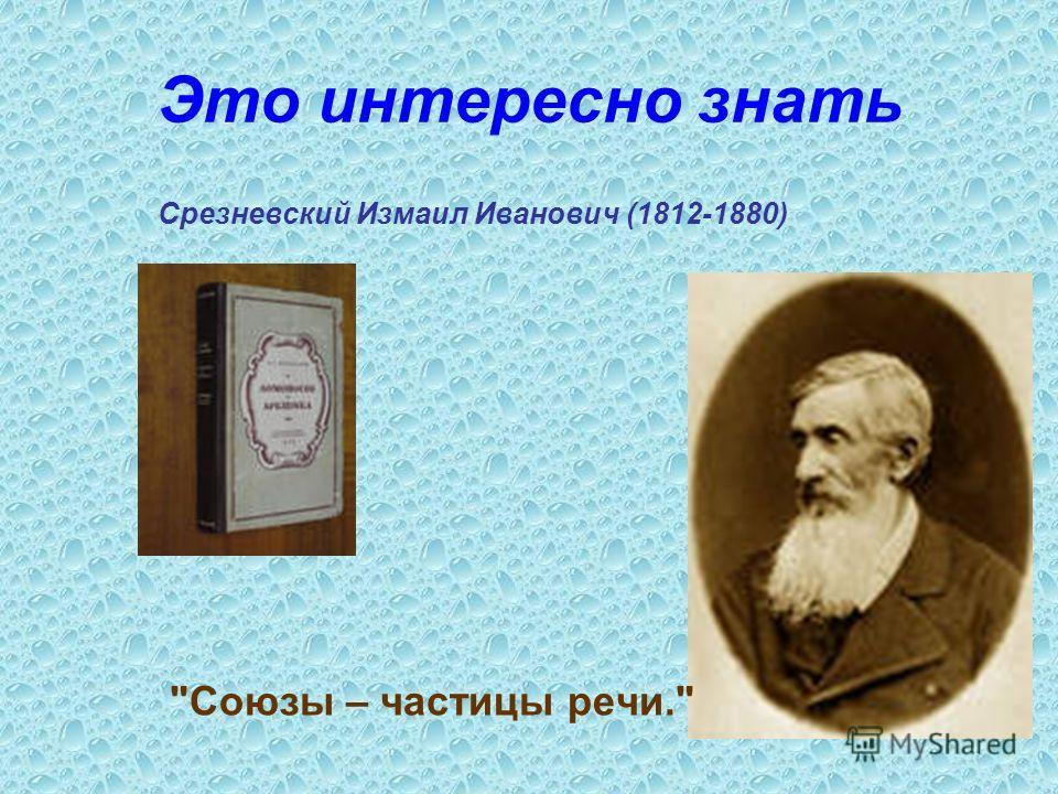 Это интересно знать Срезневский Измаил Иванович (1812-1880) Союзы – частицы речи.