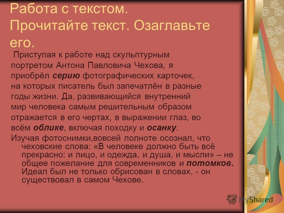 Работа с текстом. Прочитайте текст. Озаглавьте его. Приступая к работе над скульптурным портретом Антона Павловича Чехова, я приобрёл серию фотографических карточек, на которых писатель был запечатлён в разные годы жизни. Да, развивающийся внутренний